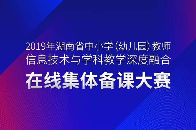 关于举办2019年湖南省中小学(幼儿园)教师信息技术与学科教学深度融合在线集体备课大赛的通知